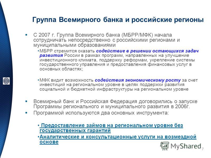 7 Группа Всемирного банка и российские регионы С 2007 г. Группа Всемирного банка (МБРР/МФК) начала сотрудничать непосредственно с российскими регионами и муниципальными образованиями МБРР стремится оказать содействие в решении остающихся задач развит