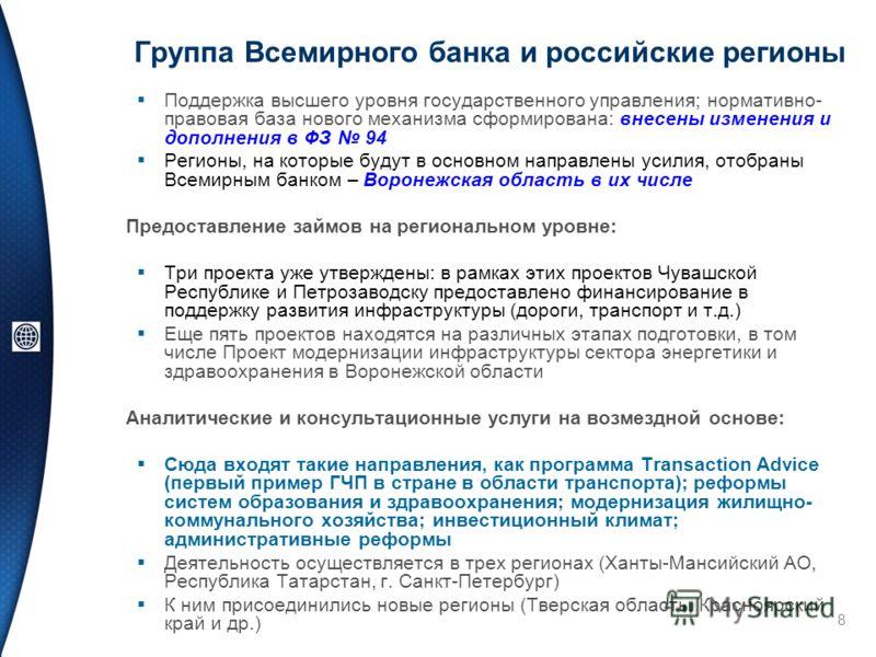 8 Группа Всемирного банка и российские регионы Поддержка высшего уровня государственного управления; нормативно- правовая база нового механизма сформирована: внесены изменения и дополнения в ФЗ 94 Регионы, на которые будут в основном направлены усили
