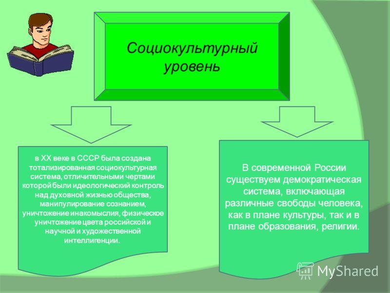 Социокультурный уровень В современной России существуем демократическая система, включающая различные свободы человека, как в плане культуры, так и в плане образования, религии. в ХХ веке в СССР была создана детализированная социокультурная система,