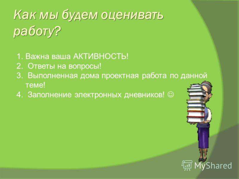 Как мы будем оценивать работу? 1. Важна ваша АКТИВНОСТЬ! 2. Ответы на вопросы! 3. Выполненная дома проектная работа по данной теме! 4. Заполнение электронных дневников!