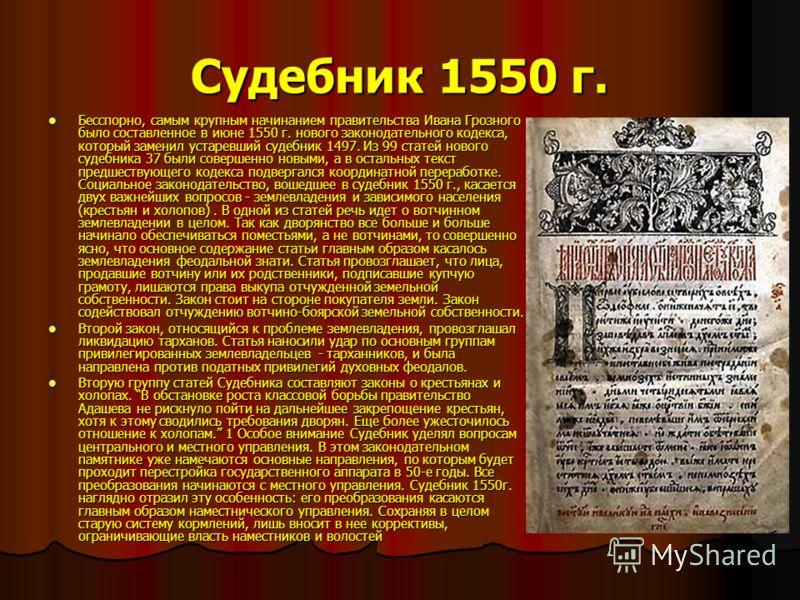 Судебник 1550 г. Бесспорно, самым крупным начинанием правительства Ивана Грозного было составленное в июне 1550 г. нового законодательного кодекса, который заменил устаревший судебник 1497. Из 99 статей нового судебника 37 были совершенно новыми, а в
