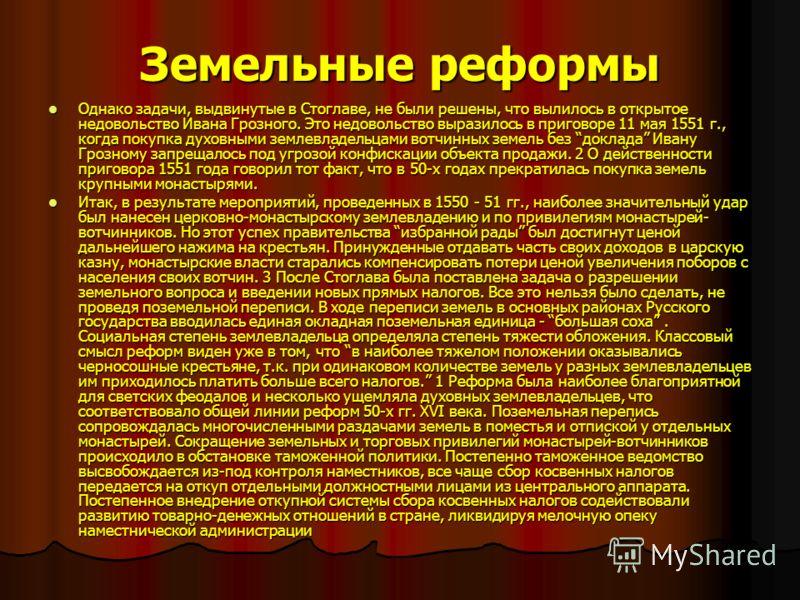 Земельные реформы Однако задачи, выдвинутые в Стоглаве, не были решены, что вылилось в открытое недовольство Ивана Грозного. Это недовольство выразилось в приговоре 11 мая 1551 г., когда покупка духовными землевладельцами вотчинных земель без доклада