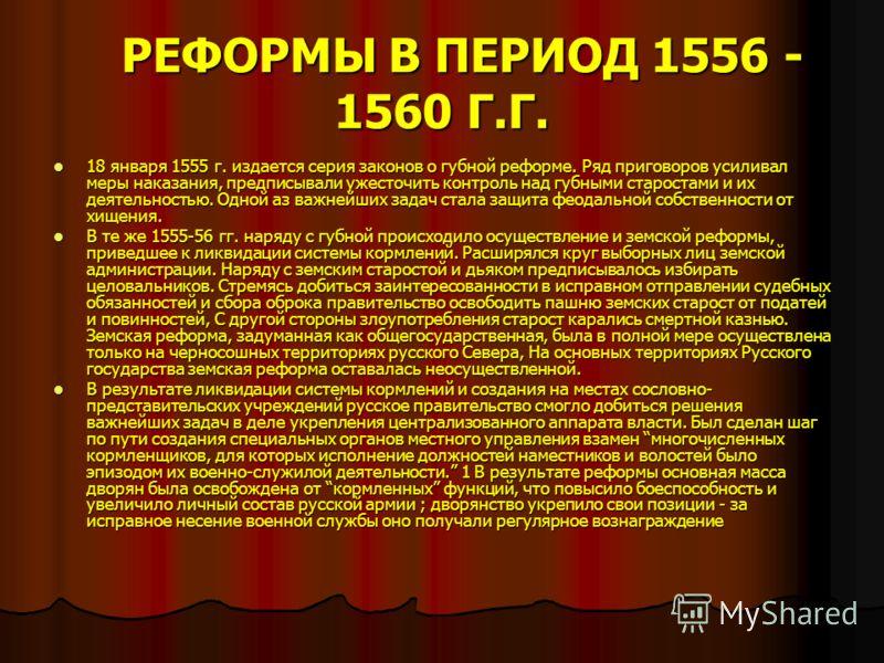 РЕФОРМЫ В ПЕРИОД 1556 - 1560 Г.Г. РЕФОРМЫ В ПЕРИОД 1556 - 1560 Г.Г. 18 января 1555 г. издается серия законов о губной реформе. Ряд приговоров усиливал меры наказания, предписывали ужесточить контроль над губными старостами и их деятельностью. Одной а
