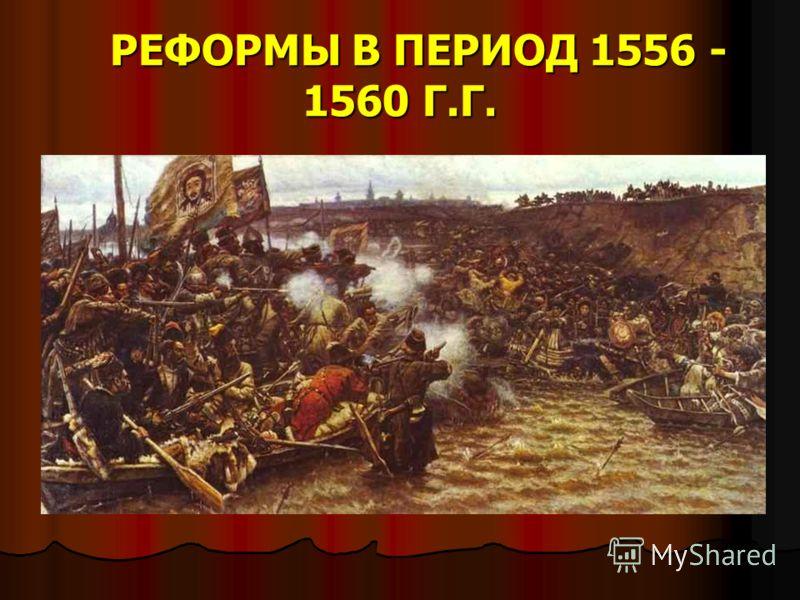 РЕФОРМЫ В ПЕРИОД 1556 - 1560 Г.Г. РЕФОРМЫ В ПЕРИОД 1556 - 1560 Г.Г.