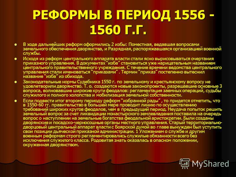 РЕФОРМЫ В ПЕРИОД 1556 - 1560 Г.Г. РЕФОРМЫ В ПЕРИОД 1556 - 1560 Г.Г. В ходе дальнейших реформ оформились 2 избы: Поместная, ведавшая вопросами земельного обеспечения дворянства, и Разрядная, распоряжавшаяся организацией военной службы. В ходе дальнейш