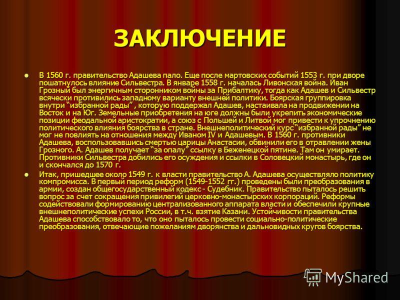 ЗАКЛЮЧЕНИЕ В 1560 г. правительство Адашева пало. Еще после мартовских событий 1553 г. при дворе пошатнулось влияние Сильвестра. В январе 1558 г. началась Ливонская война. Иван Грозный был энергичным сторонником войны за Прибалтику, тогда как Адашев и