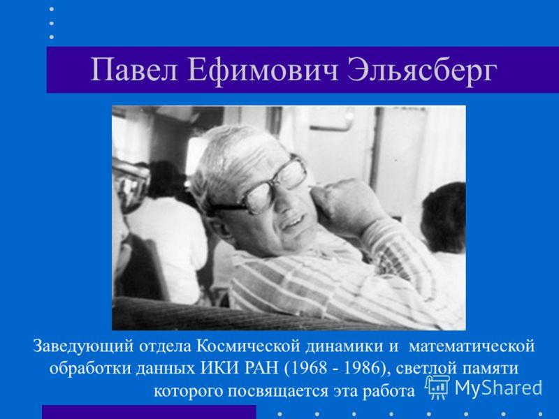 Павел Ефимович Эльясберг Заведующий отдела Космической динамики и математической обработки данных ИКИ РАН (1968 - 1986), светлой памяти которого посвящается эта работа
