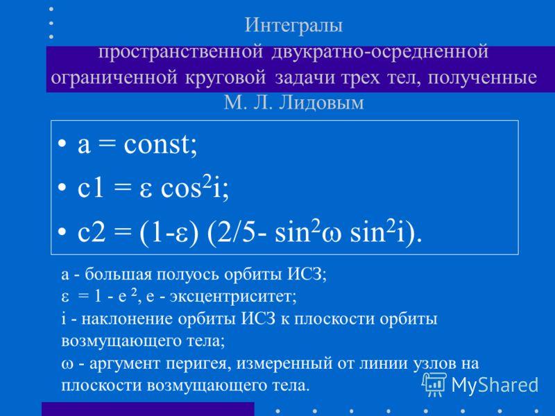 Интегралы пространственной двукратно-осредненной ограниченной круговой задачи трех тел, полученные М. Л. Лидовым a = const; c1 = cos 2 i; c2 = (1- ) (2/5- sin 2 sin 2 i). a - большая полуось орбиты ИСЗ; = 1 - e 2, e - эксцентриситет; i - наклонение о