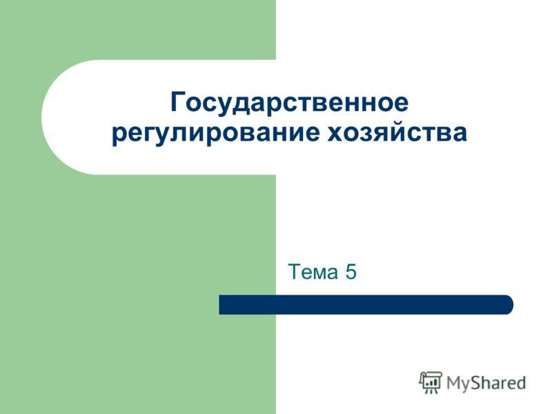 Государственное регулирование хозяйства Тема 5