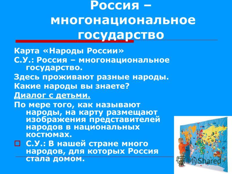 Россия – многонациональное государство Карта «Народы России» С.У.: Россия – многонациональное государство. Здесь проживают разные народы. Какие народы вы знаете? Диалог с детьми. По мере того, как называют народы, на карту размещают изображения предс