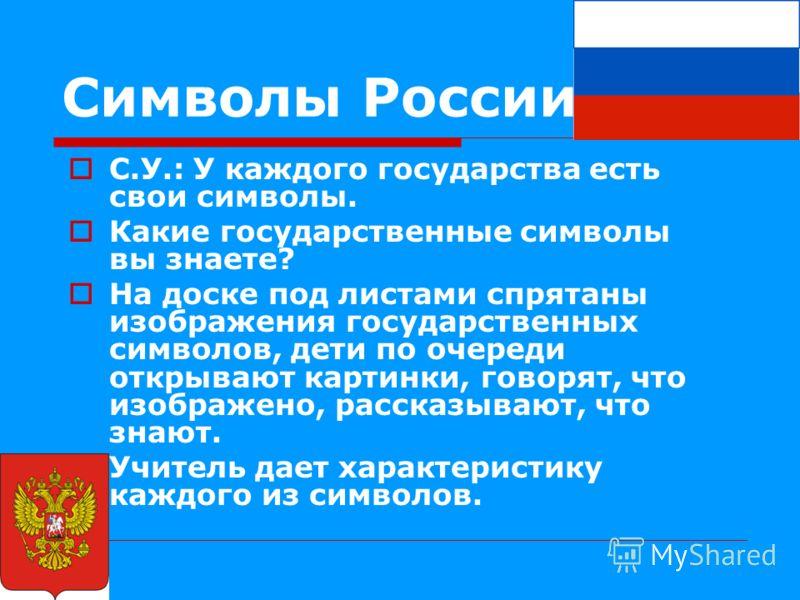 Символы России С.У.: У каждого государства есть свои символы. Какие государственные символы вы знаете? На доске под листами спрятаны изображения государственных символов, дети по очереди открывают картинки, говорят, что изображено, рассказывают, что