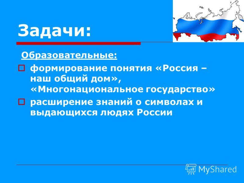 Задачи: Образовательные: формирование понятия «Россия – наш общий дом», «Многонациональное государство» расширение знаний о символах и выдающихся людях России