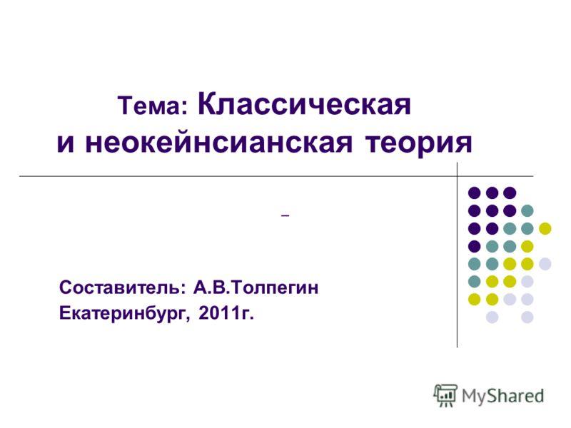 Тема: Классическая и неокейнсианская теория Составитель: А.В.Толпегин Екатеринбург, 2011г. –
