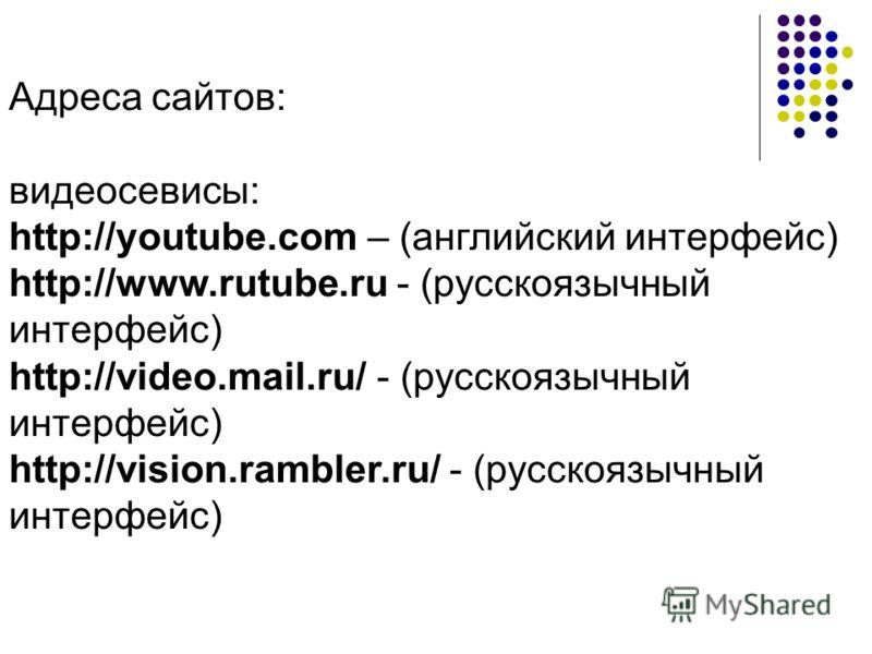 Адреса сайтов: видеосевисы: http://youtube.com – (английский интерфейс) http://www.rutube.ru - (русскоязычный интерфейс) http://video.mail.ru/ - (русскоязычный интерфейс) http://vision.rambler.ru/ - (русскоязычный интерфейс)