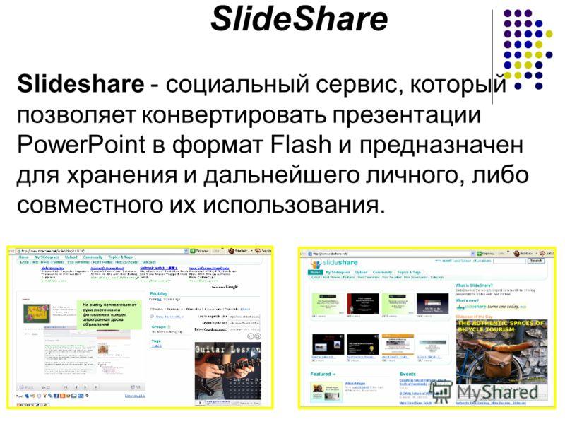 Slideshare - социальный сервис, который позволяет конвертировать презентации PowerPoint в формат Flash и предназначен для хранения и дальнейшего личного, либо совместного их использования. SlideShare