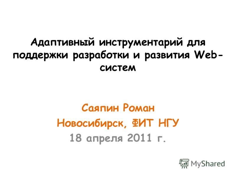 Адаптивный инструментарий для поддержки разработки и развития Web- систем Саяпин Роман Новосибирск, ФИТ НГУ 18 апреля 2011 г.
