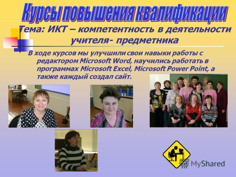 Тема: ИКТ – компетентность в деятельности учителя- предметника В ходе курсов мы улучшили свои навыки работы с редактором Microsoft Word, научились работать в программах Microsoft Excel, Microsoft Power Point, а также каждый создал сайт.