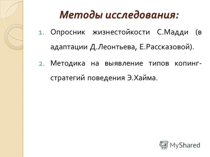 Методы исследования : 1.Опросник жизнестойкости С. Мадди ( в адаптации Д. Леонтьева, Е. Рассказовой ). 2.Методика на выявление типов копинг - стратегий поведения Э. Хайма.