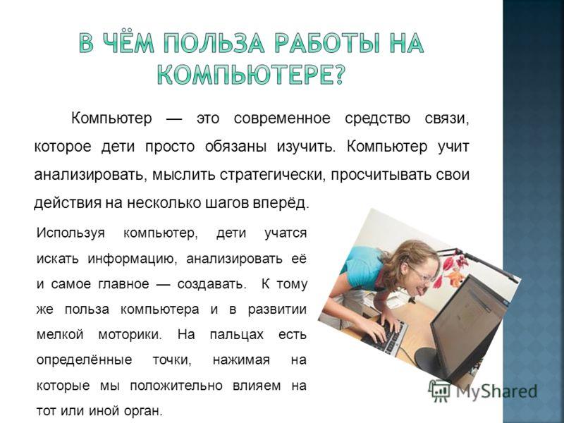 Компьютер это современное средство связи, которое дети просто обязаны изучить. Компьютер учит анализировать, мыслить стратегически, просчитывать свои действия на несколько шагов вперёд. Используя компьютер, дети учатся искать информацию, анализироват