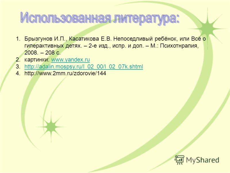 1.Брызгунов И.П., Касатикова Е.В. Непоседливый ребёнок, или Всё о гиперактивных детях. – 2-е изд., испр. и доп. – М.: Психотнрапия, 2008. – 208 с. 2.картинки: www.yandex.ruwww.yandex.ru 3.http://adalin.mospsy.ru/l_02_00/l_02_07k.shtmlhttp://adalin.mo