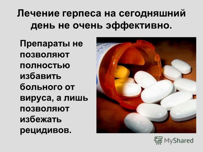 Лечение герпеса на сегодняшний день не очень эффективно. Препараты не позволяют полностью избавить больного от вируса, а лишь позволяют избежать рецидивов.