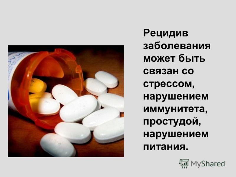 Рецидив заболевания может быть связан со стрессом, нарушением иммунитета, простудой, нарушением питания.
