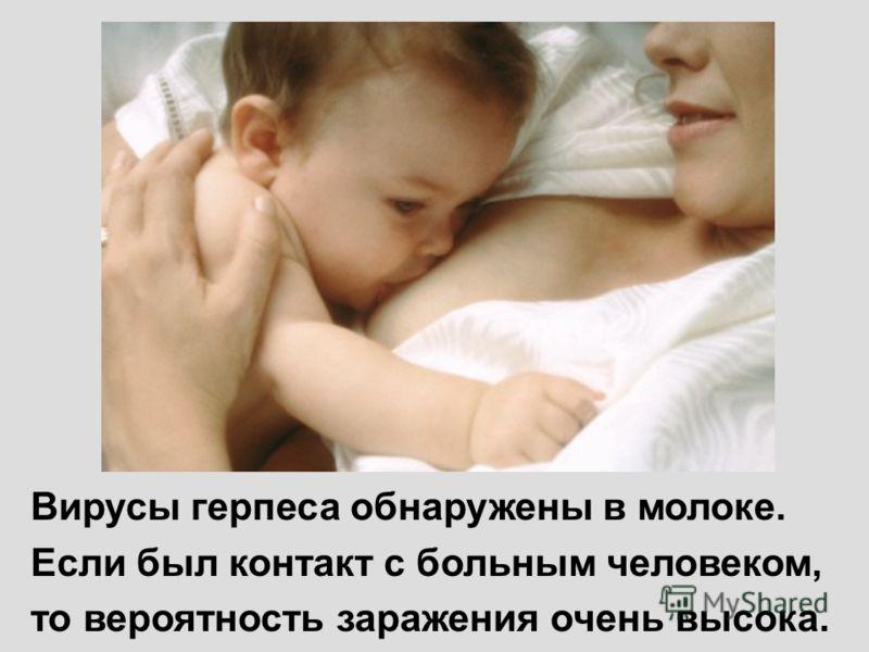 Вирусы герпеса обнаружены в молоке. Если был контакт с больным человеком, то вероятность заражения очень высока.