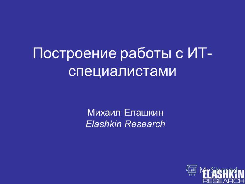 Построение работы с ИТ- специалистами Михаил Елашкин Elashkin Research