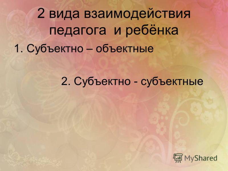 2 вида взаимодействия педагога и ребёнка 1.Субъектно – объектные 2. Субъектно - субъектные
