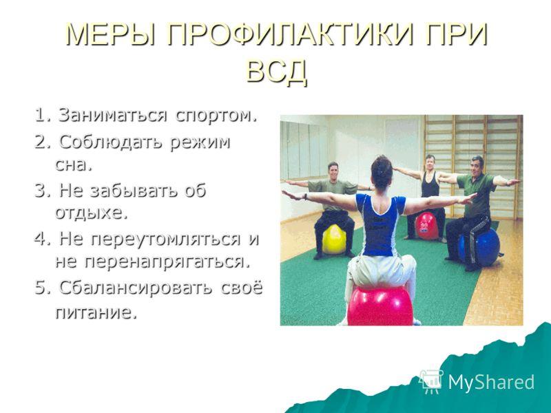 МЕРЫ ПРОФИЛАКТИКИ ПРИ ВСД 1. Заниматься спортом. 2. Соблюдать режим сна. 3. Не забывать об отдыхе. 4. Не переутомляться и не перенапрягаться. 5. Сбалансировать своё питание.