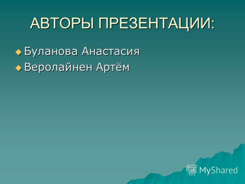 АВТОРЫ ПРЕЗЕНТАЦИИ: Буланова Анастасия Буланова Анастасия Веролайнен Артём Веролайнен Артём