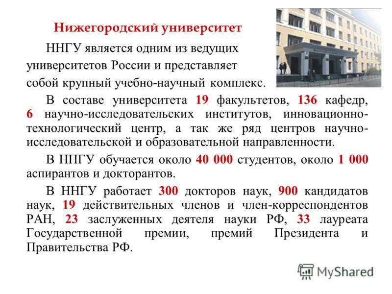ННГУ является одним из ведущих университетов России и представляет собой крупный учебно-научный комплекс. В составе университета 19 факультетов, 136 кафедр, 6 научно-исследовательских институтов, инновационно- технологический центр, а так же ряд цент
