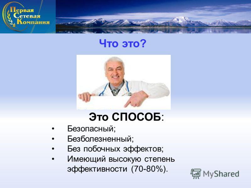 Что это? Это СПОСОБ: Безопасный; Безболезненный; Без побочных эффектов; Имеющий высокую степень эффективности (70-80%).