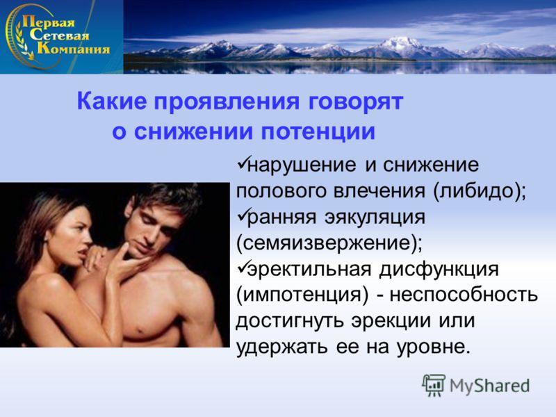 Какие проявления говорят о снижении потенции нарушение и снижение полового влечения (либидо); ранняя эякуляция (семяизвержение); эректильная дисфункция (импотенция) - неспособность достигнуть эрекции или удержать ее на уровне.