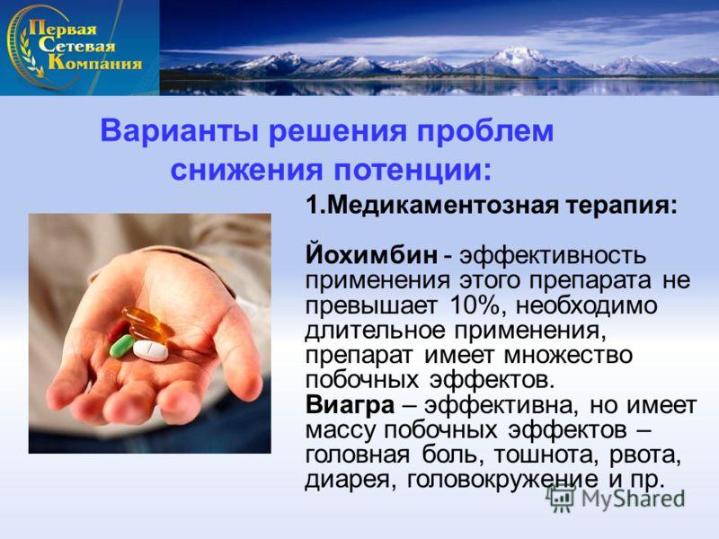 Варианты решения проблем снижения потенции: 1.Медикаментозная терапия: Йохимбин - эффективность применения этого препарата не превышает 10%, необходимо длительное применения, препарат имеет множество побочных эффектов. Виагра – эффективна, но имеет м