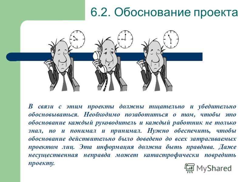 6.2. Обоснование проекта Результаты проекта зачастую многое меняют в организации. Особенно это имеет место в том случае, когда проекты выполняются в рамках, так называемого, менеджмента изменений (англ: Change Management). При этом возникает множеств