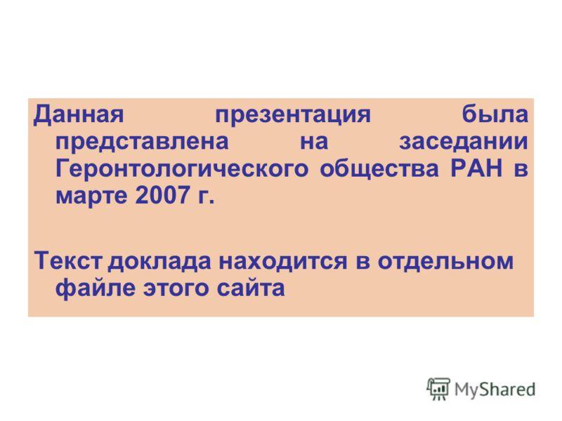 Данная презентация была представлена на заседании Геронтологического общества РАН в марте 2007 г. Текст доклада находится в отдельном файле этого сайта