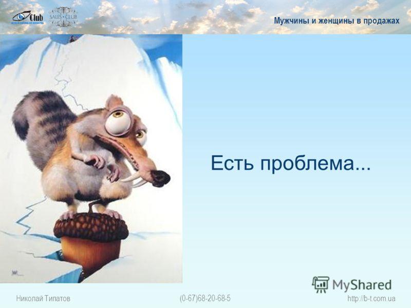 Николай Типатов(0-67)68-20-68-5http://b-t.com.ua Есть проблема... Мужчины и женщины в продажах