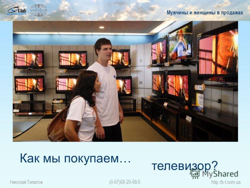 Николай Типатов(0-67)68-20-68-5http://b-t.com.ua Как мы покупаем… Мужчины и женщины в продажах телевизор?