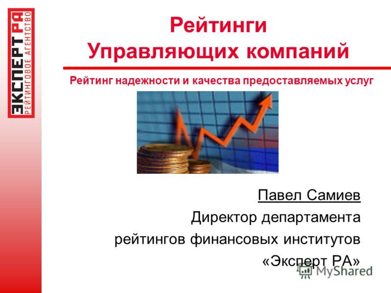 Рейтинги Управляющих компаний Рейтинг надежности и качества предоставляемых услуг Павел Самиев Директор департамента рейтингов финансовых институтов «Эксперт РА»