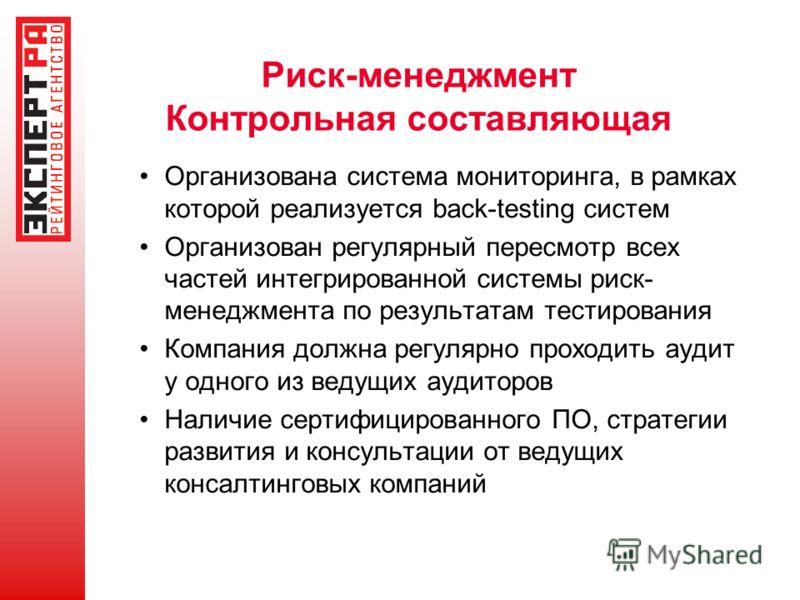 Риск-менеджмент Контрольная составляющая Организована система мониторинга, в рамках которой реализуется back-testing систем Организован регулярный пересмотр всех частей интегрированной системы риск- менеджмента по результатам тестирования Компания до