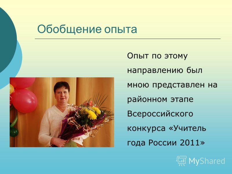 Обобщение опыта Опыт по этому направлению был мною представлен на районном этапе Всероссийского конкурса «Учитель года России 2011»