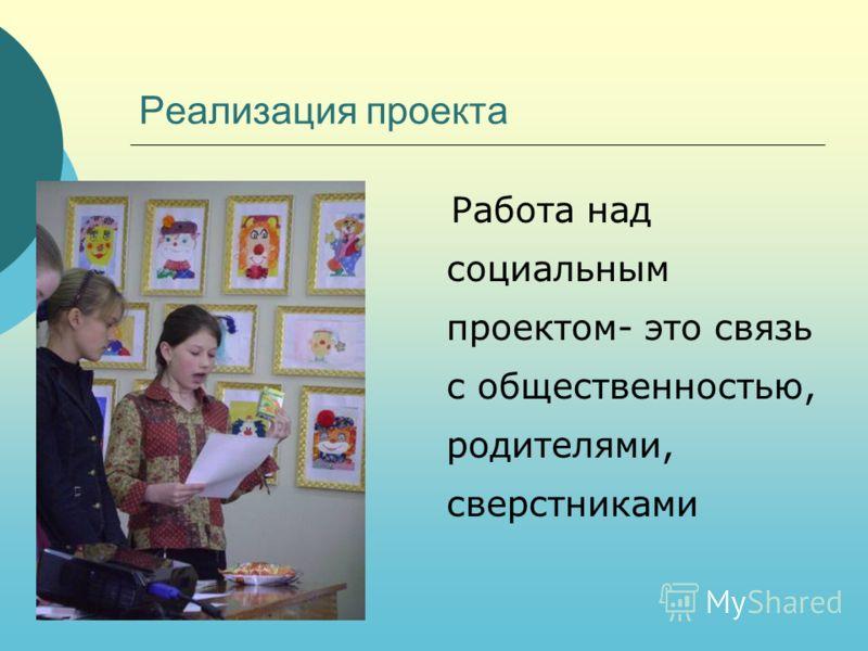 Реализация проекта Работа над социальным проектом- это связь с общественностью, родителями, сверстниками
