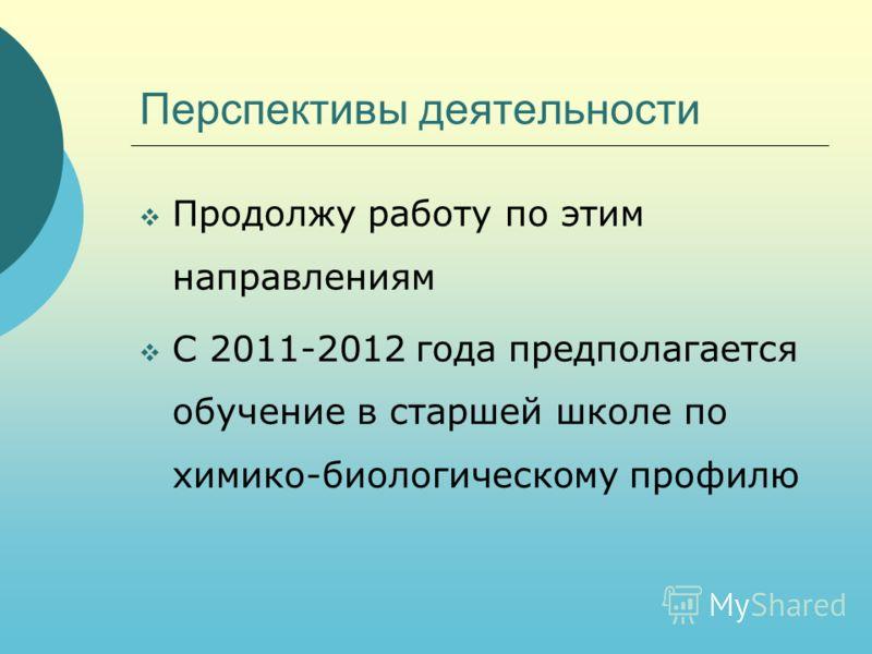 Перспективы деятельности Продолжу работу по этим направлениям С 2011-2012 года предполагается обучение в старшей школе по химико-биологическому профилю