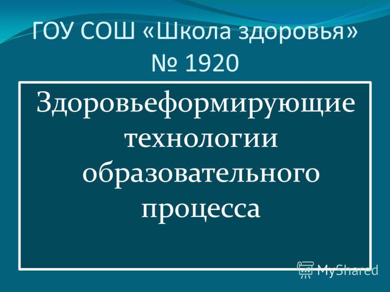 ГОУ СОШ «Школа здоровья» 1920 Здоровьеформирующие технологии образовательного процесса