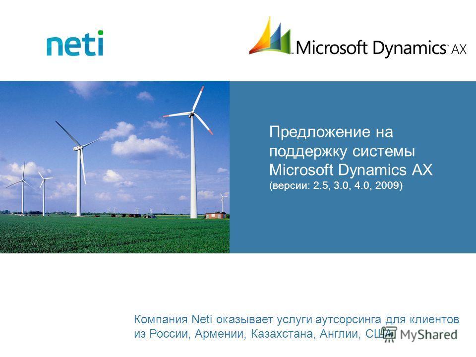 Предложение на поддержку системы Microsoft Dynamics AX (версии: 2.5, 3.0, 4.0, 2009) Компания Neti оказывает услуги аутсорсинга для клиентов из России, Армении, Казахстана, Англии, США.