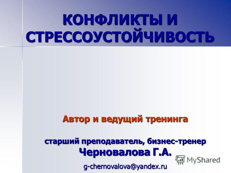 Автор и ведущий тренинга старший преподаватель, бизнес-тренер Черновалова Г.А. g-chernovalova@yandex.ru КОНФЛИКТЫ И СТРЕССОУСТОЙЧИВОСТЬ