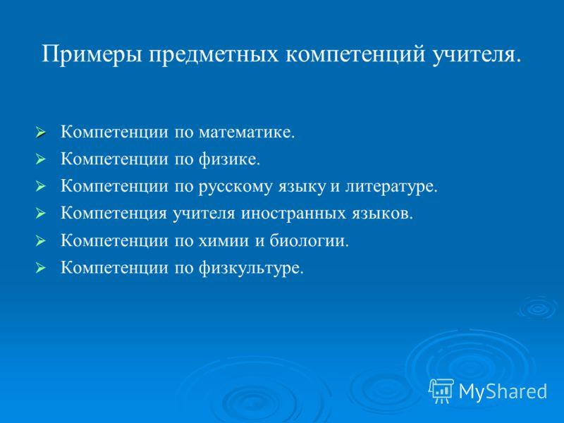 Примеры предметных компетенций учителя. Компетенции по математике. Компетенции по физике. Компетенции по русскому языку и литературе. Компетенция учителя иностранных языков. Компетенции по химии и биологии. Компетенции по физкультуре.