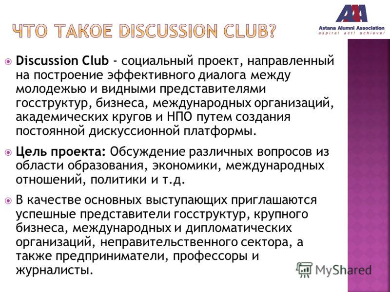 Discussion Club - cоциальный проект, направленный на построение эффективного диалога между молодежью и видными представителями госструктур, бизнеса, международных организаций, академических кругов и НПО путем создания постоянной дискуссионной платфор