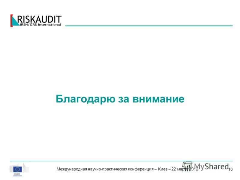 16 Благодарю за внимание Международная научно-практическая конференция – Kиев – 22 марта 2012